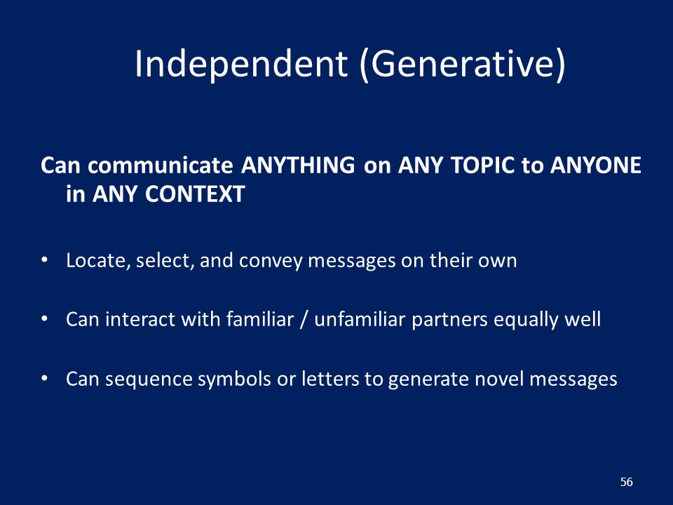 Independent (Generative) Can communicate ANYTHING on ANY TOPIC to ANYONE in ANY CONTEXT Locate, select, and convey messages on their own Can interact with familiar / unfamiliar partners equally well Can sequence symbols or letters to generate novel messages 56