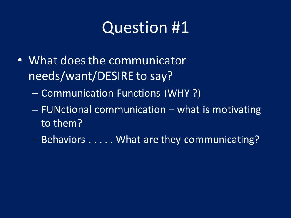 Question #1 What does the communicator needs/want/DESIRE to say.