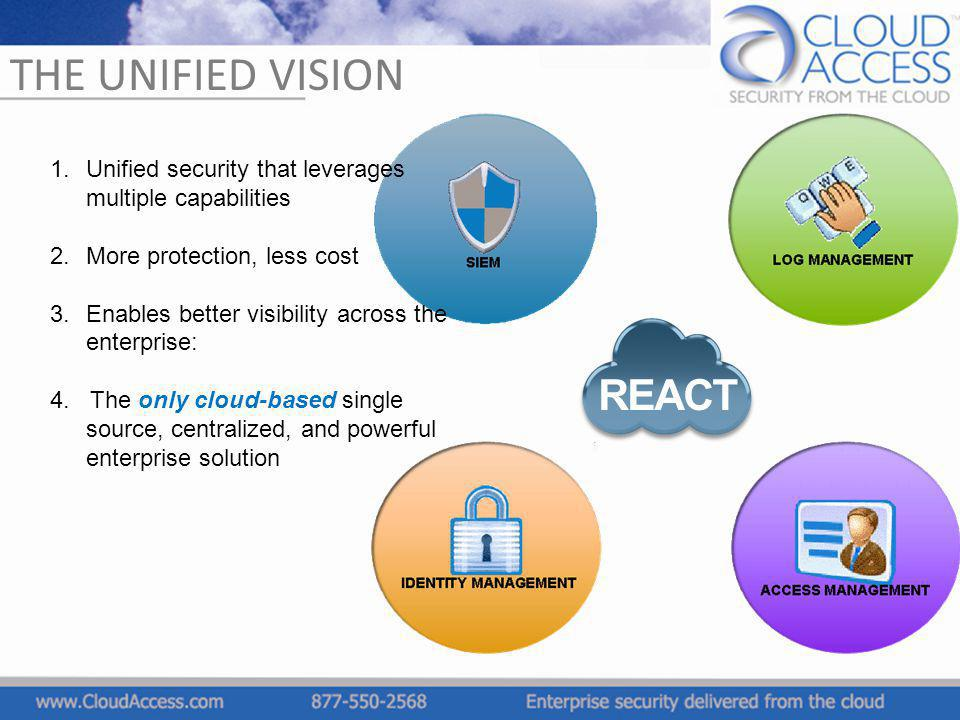 THE UNIFIED VISION REACT 2.More protection, less cost 3.Enables better visibility across the enterprise: 4. The only cloud-based single source, centra