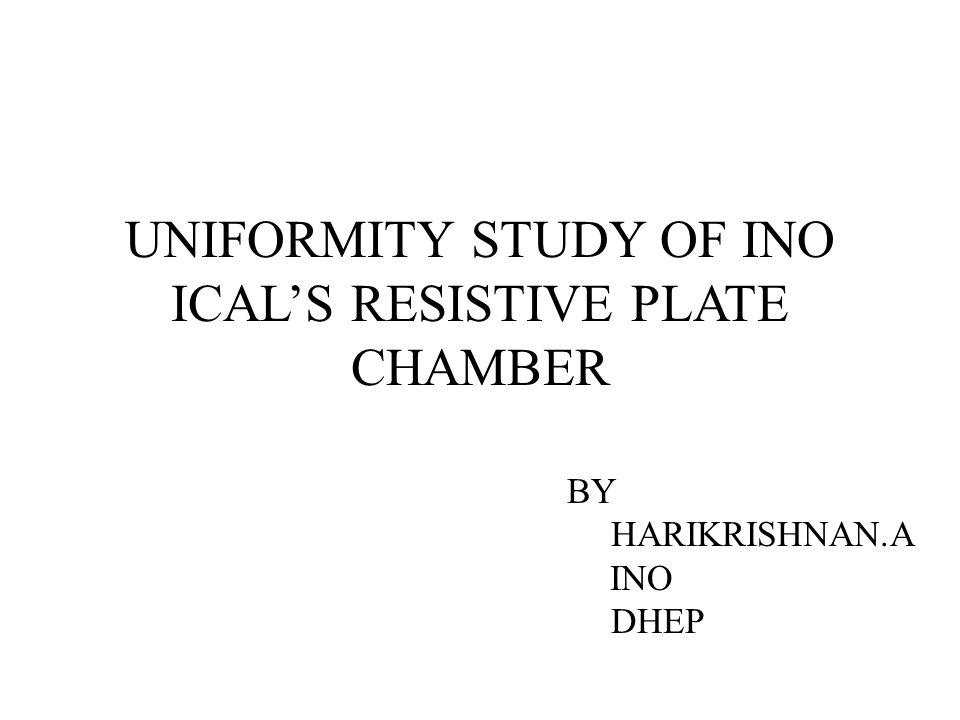 UNIFORMITY STUDY OF INO ICALS RESISTIVE PLATE CHAMBER BY HARIKRISHNAN.A INO DHEP