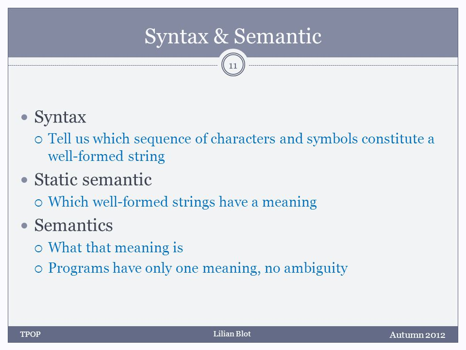 Lilian Blot Syntax & Semantic Syntax Tell us which sequence of characters and symbols constitute a well-formed string Static semantic Which well-formed strings have a meaning Semantics What that meaning is Programs have only one meaning, no ambiguity Autumn 2012 TPOP 11