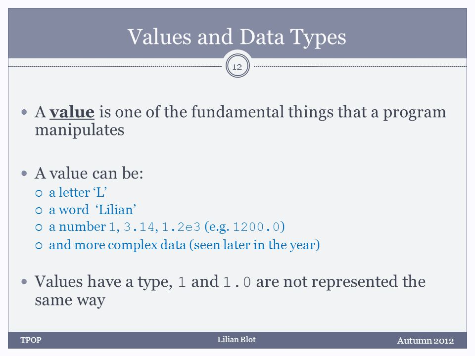 Lilian Blot Values and Data Types A value is one of the fundamental things that a program manipulates A value can be: a letter L a word Lilian a numbe