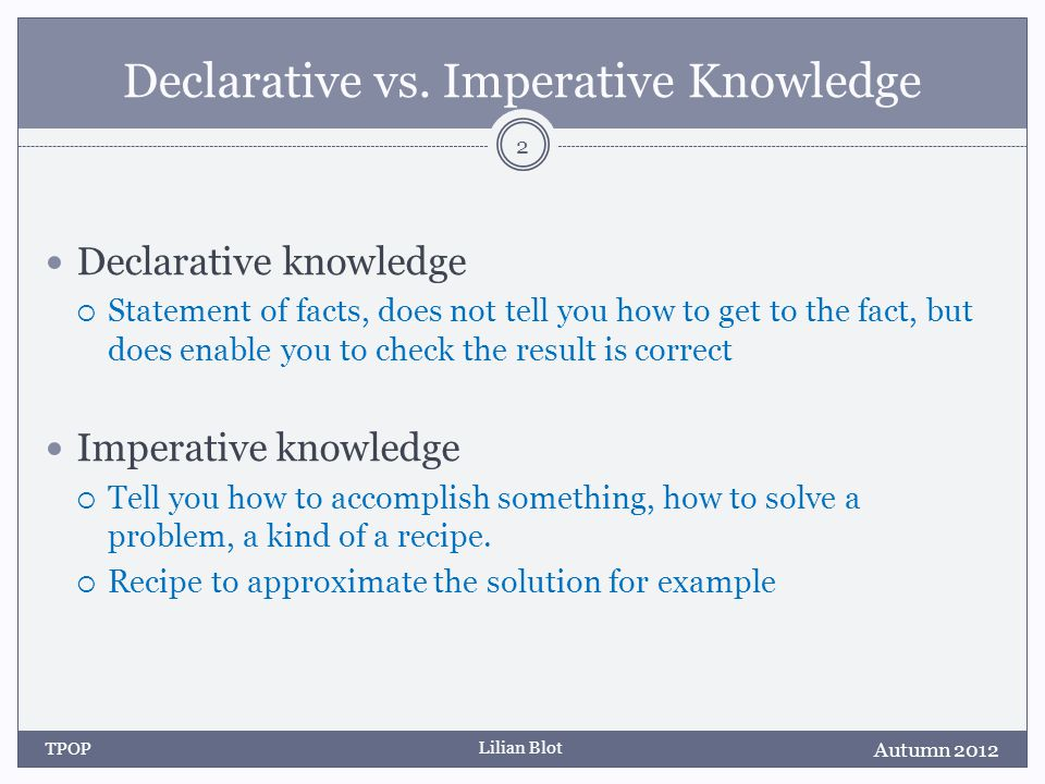 Lilian Blot Declarative vs. Imperative Knowledge Declarative knowledge Statement of facts, does not tell you how to get to the fact, but does enable y