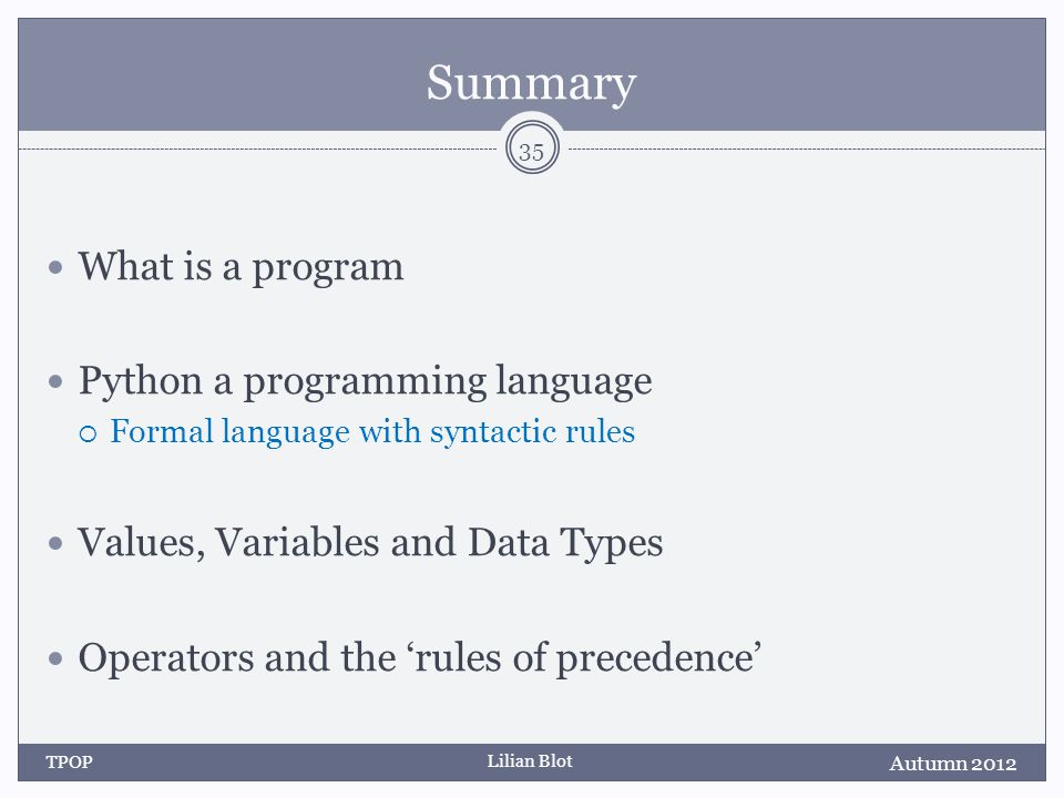 Lilian Blot Summary What is a program Python a programming language Formal language with syntactic rules Values, Variables and Data Types Operators and the rules of precedence Autumn 2012 TPOP 35