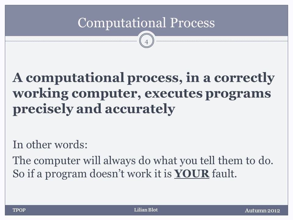 Lilian Blot Computational Process A computational process, in a correctly working computer, executes programs precisely and accurately In other words: The computer will always do what you tell them to do.