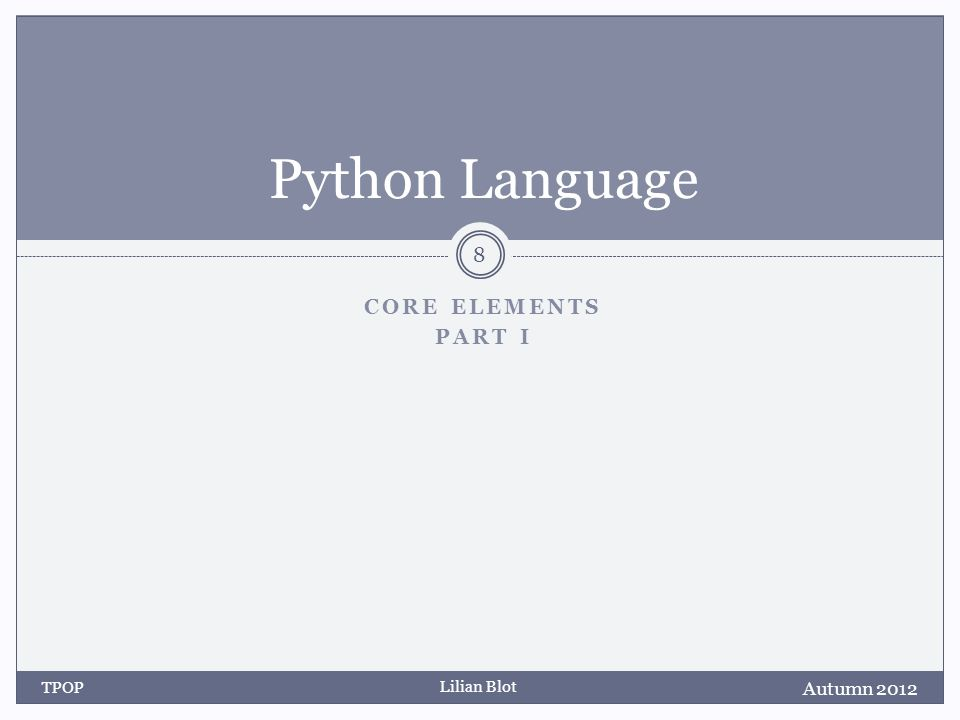 Lilian Blot CORE ELEMENTS PART I Python Language Autumn 2012 TPOP 8