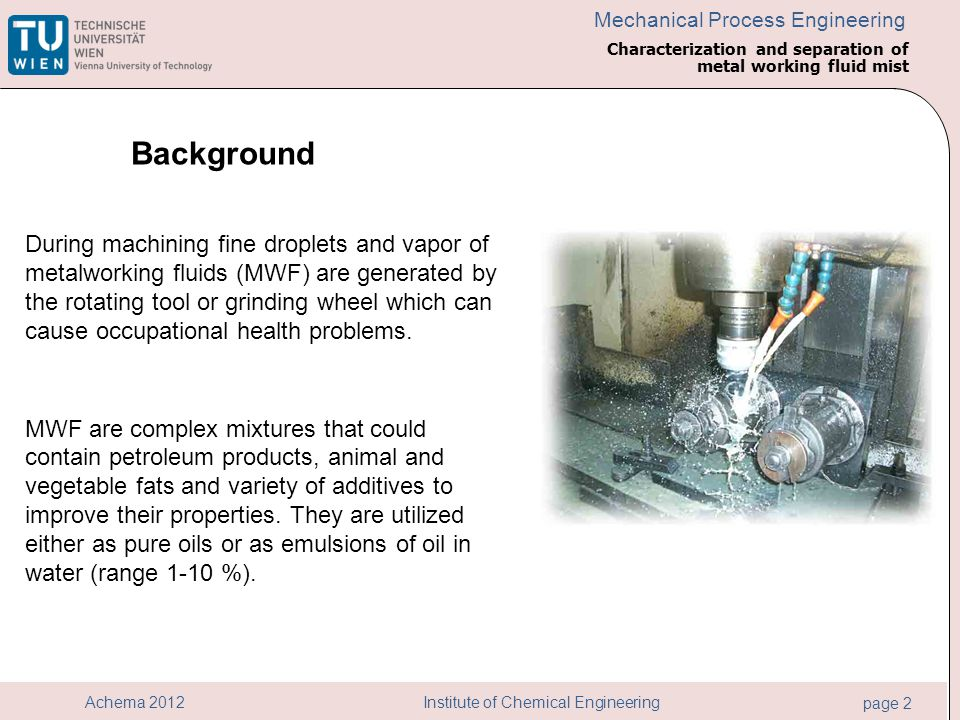 Institute of Chemical Engineering page 2 Achema 2012 Mechanical Process Engineering During machining fine droplets and vapor of metalworking fluids (MWF) are generated by the rotating tool or grinding wheel which can cause occupational health problems.