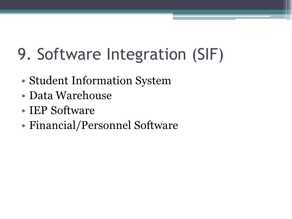 9. Software Integration (SIF) Student Information System Data Warehouse IEP Software Financial/Personnel Software