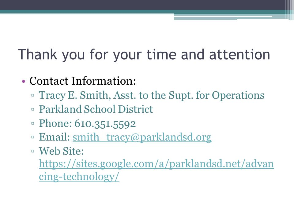 Thank you for your time and attention Contact Information: Tracy E. Smith, Asst. to the Supt. for Operations Parkland School District Phone: 610.351.5