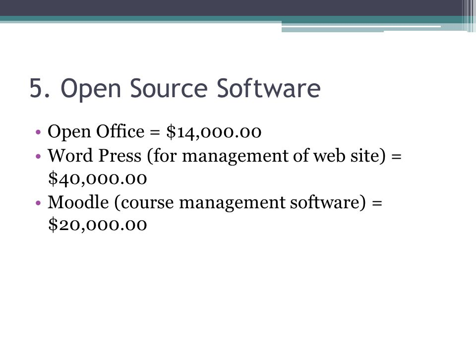 5. Open Source Software Open Office = $14,000.00 Word Press (for management of web site) = $40,000.00 Moodle (course management software) = $20,000.00