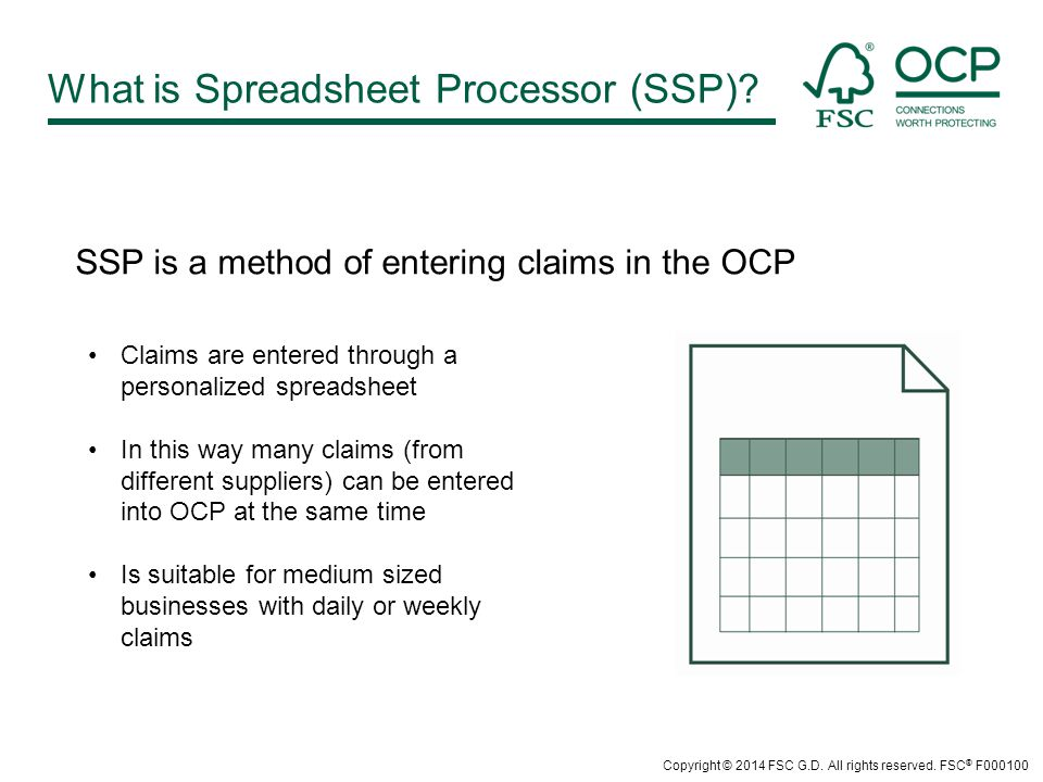 SSP is a method of entering claims in the OCP Claims are entered through a personalized spreadsheet In this way many claims (from different suppliers) can be entered into OCP at the same time Is suitable for medium sized businesses with daily or weekly claims What is Spreadsheet Processor (SSP).