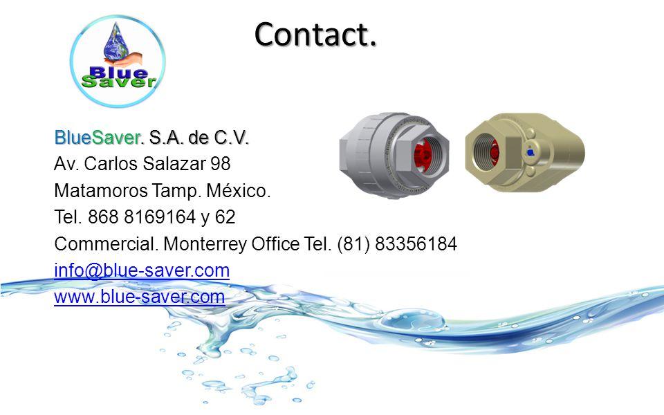 Contact. BlueSaver. S.A. de C.V. Av. Carlos Salazar 98 Matamoros Tamp. México. Tel. 868 8169164 y 62 Commercial. Monterrey Office Tel. (81) 83356184 i