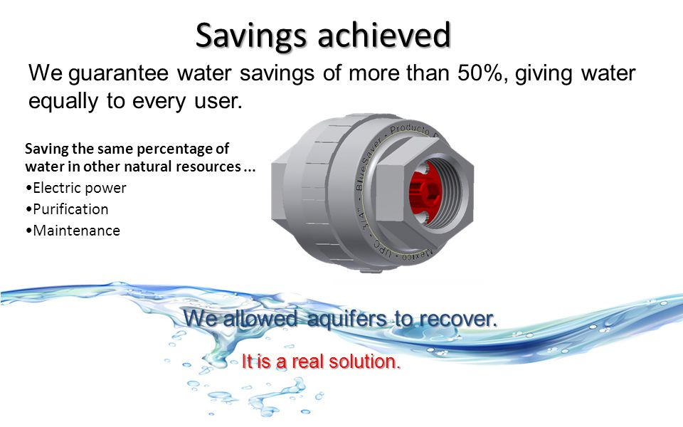 Savings achieved Saving the same percentage of water in other natural resources... Electric power Purification Maintenance It is a real solution. We g