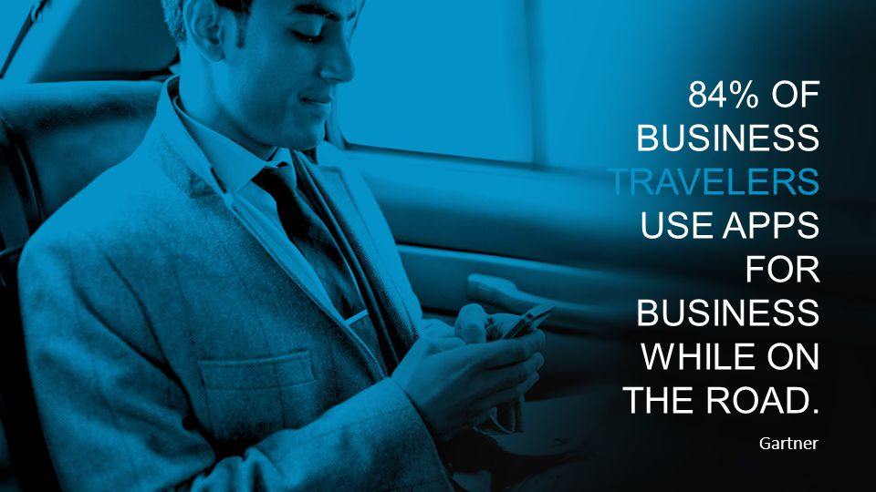 Gartner 84% OF BUSINESS TRAVELERS USE APPS FOR BUSINESS WHILE ON THE ROAD.