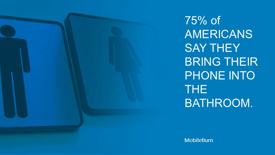 75% of AMERICANS SAY THEY BRING THEIR PHONE INTO THE BATHROOM. MobileBurn