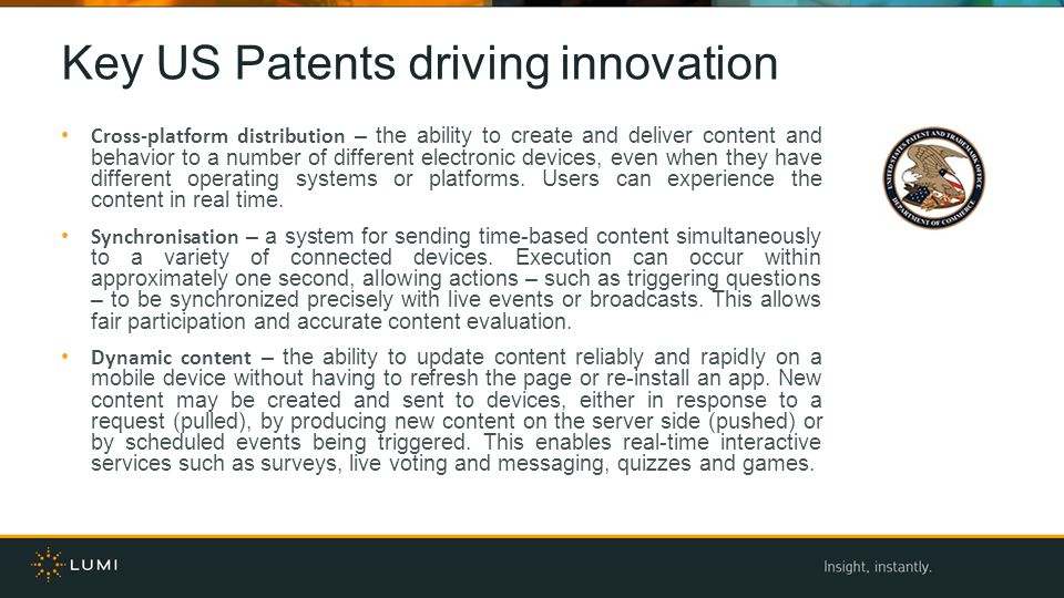 Key US Patents driving innovation Cross-platform distribution – the ability to create and deliver content and behavior to a number of different electronic devices, even when they have different operating systems or platforms.