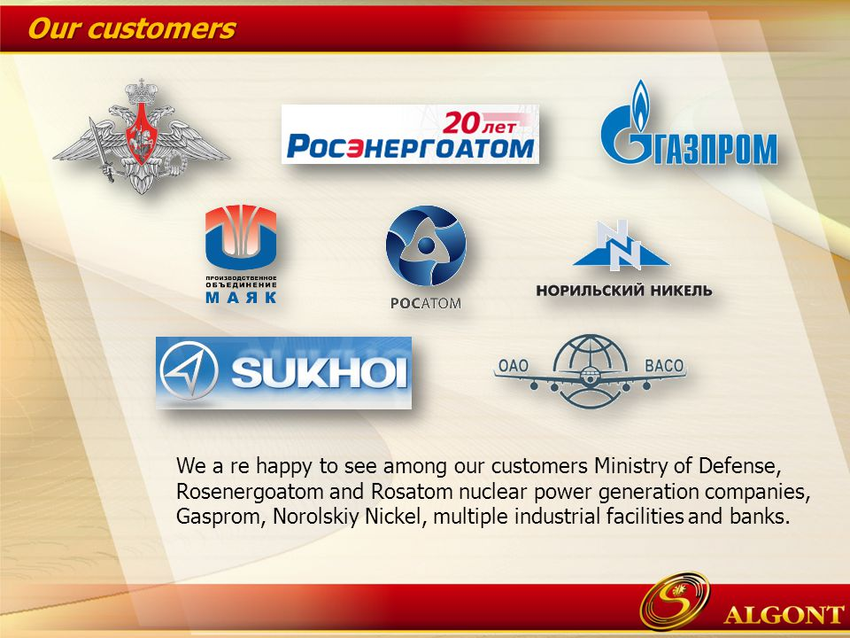 We a re happy to see among our customers Ministry of Defense, Rosenergoatom and Rosatom nuclear power generation companies, Gasprom, Norolskiy Nickel, multiple industrial facilities and banks.
