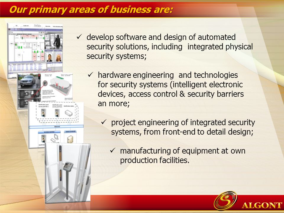 Our primary areas of business are: develop software and design of automated security solutions, including integrated physical security systems; hardware engineering and technologies for security systems (intelligent electronic devices, access control & security barriers an more; project engineering of integrated security systems, from front-end to detail design; manufacturing of equipment at own production facilities.