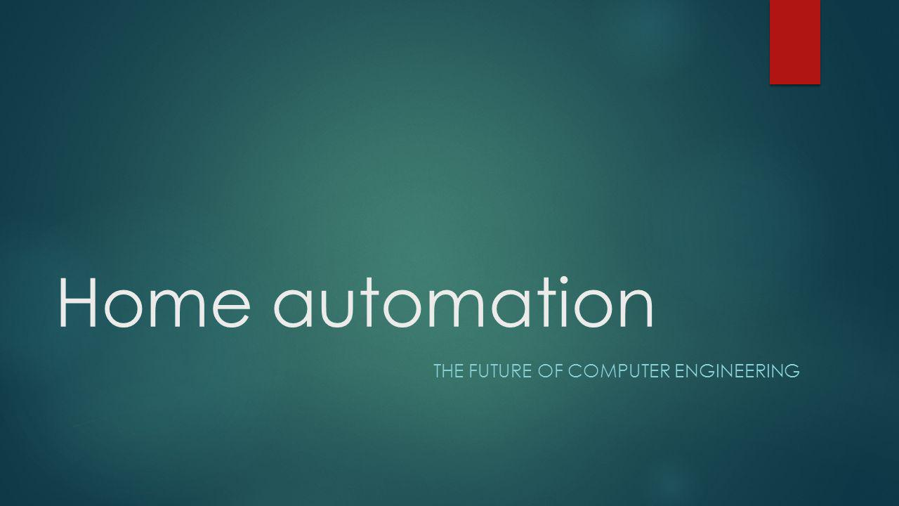 Home automation THE FUTURE OF COMPUTER ENGINEERING