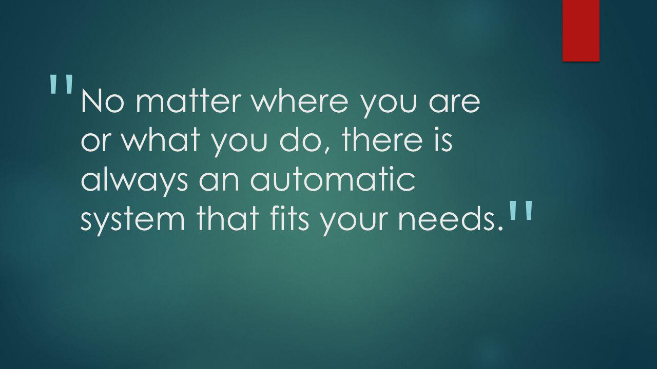 No matter where you are or what you do, there is always an automatic system that fits your needs.