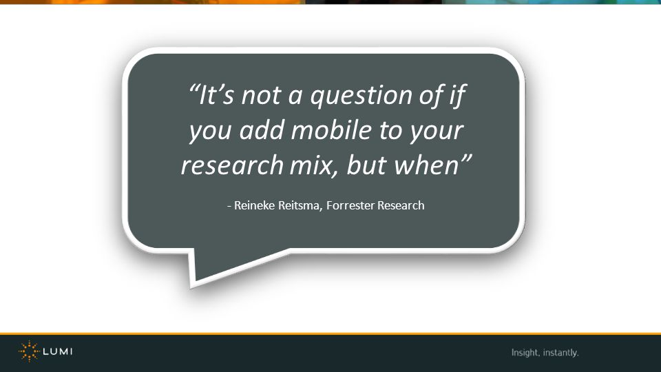 Its not a question of if you add mobile to your research mix, but when - Reineke Reitsma, Forrester Research