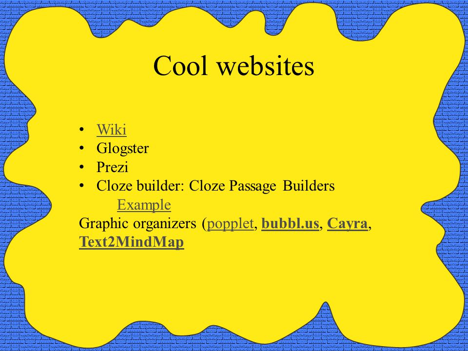 Cool websites Wiki Glogster Prezi Cloze builder: Cloze Passage Builders Example Graphic organizers (popplet, bubbl.us, Cayra, Text2MindMappoppletbubbl.usCayra Text2MindMap