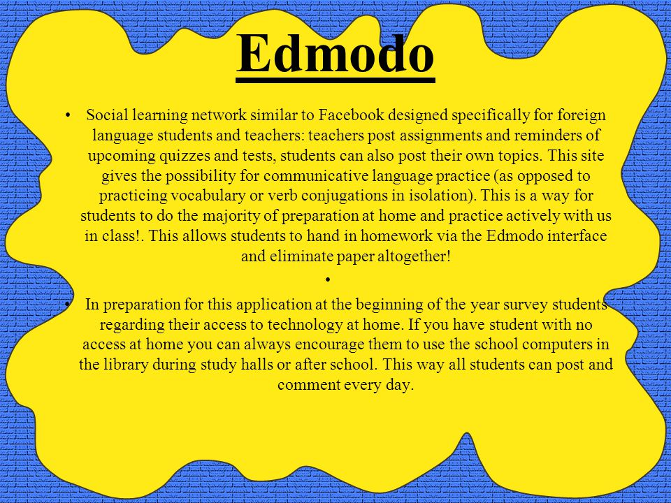 Edmodo Social learning network similar to Facebook designed specifically for foreign language students and teachers: teachers post assignments and reminders of upcoming quizzes and tests, students can also post their own topics.
