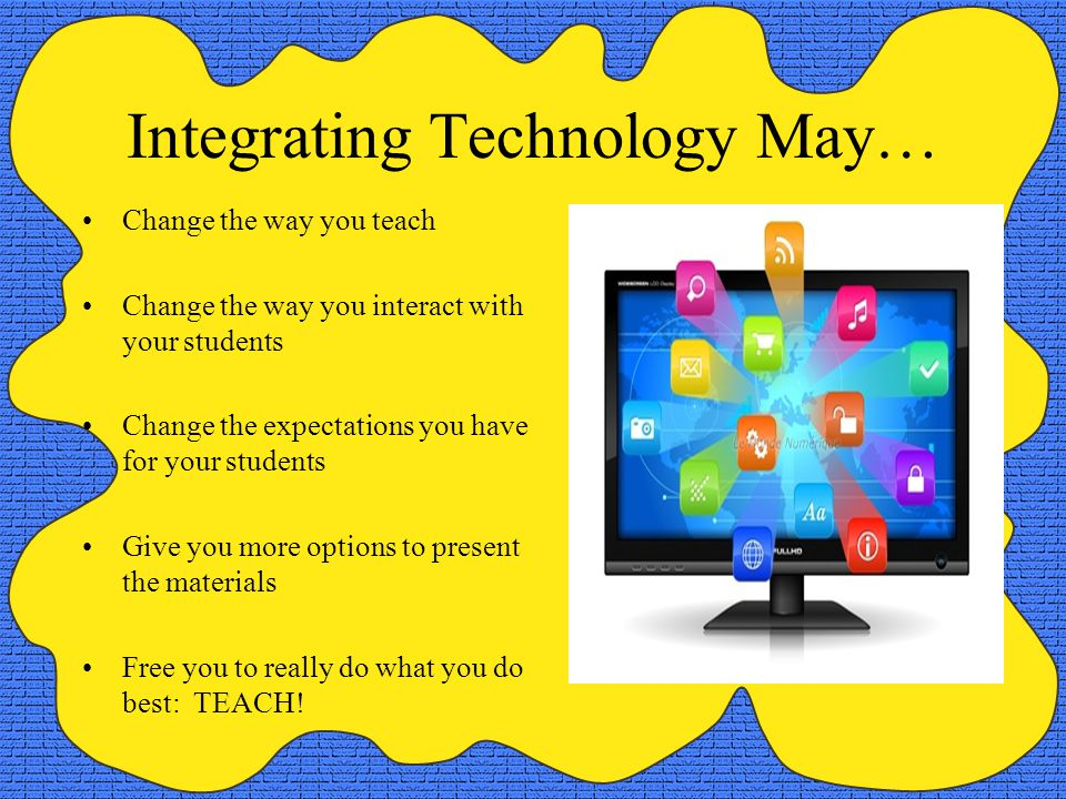 Integrating Technology May… Change the way you teach Change the way you interact with your students Change the expectations you have for your students Give you more options to present the materials Free you to really do what you do best: TEACH!