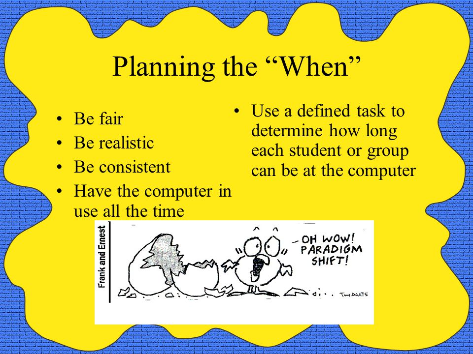 Planning the When Be fair Be realistic Be consistent Have the computer in use all the time Use a defined task to determine how long each student or group can be at the computer