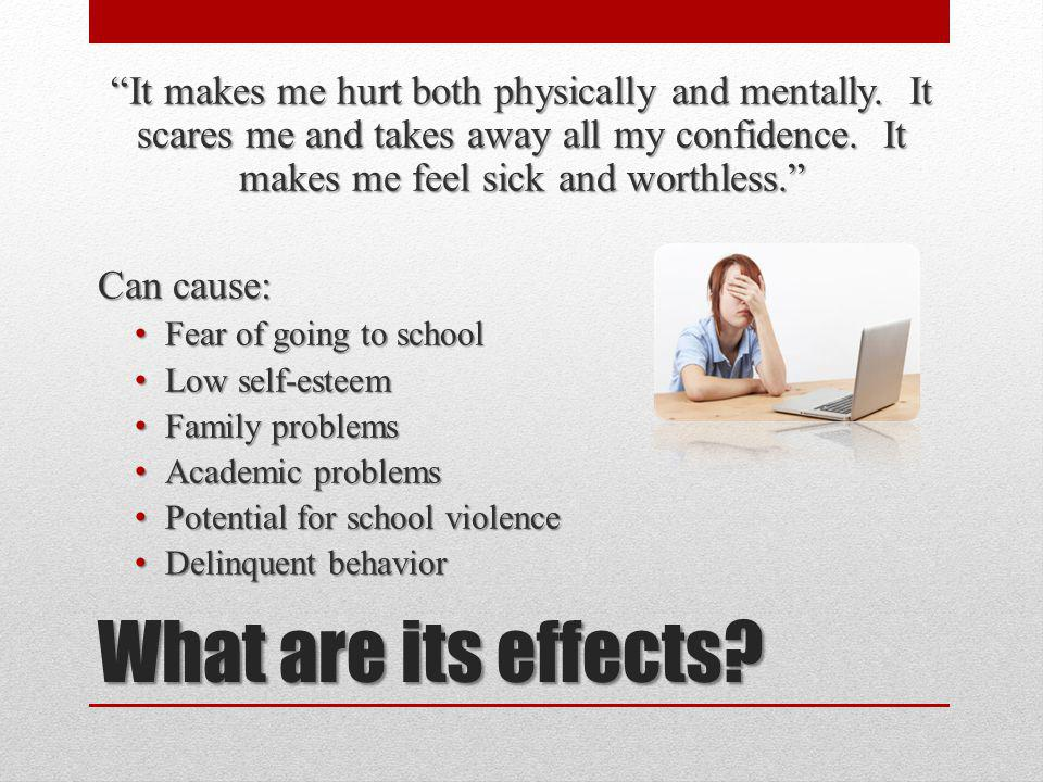 What are its effects? It makes me hurt both physically and mentally. It scares me and takes away all my confidence. It makes me feel sick and worthles