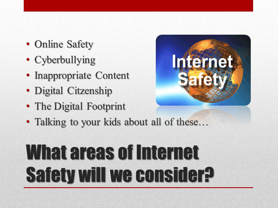What areas of Internet Safety will we consider? Online Safety Online Safety Cyberbullying Cyberbullying Inappropriate Content Inappropriate Content Di