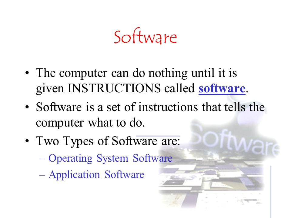 Software The computer can do nothing until it is given INSTRUCTIONS called software.