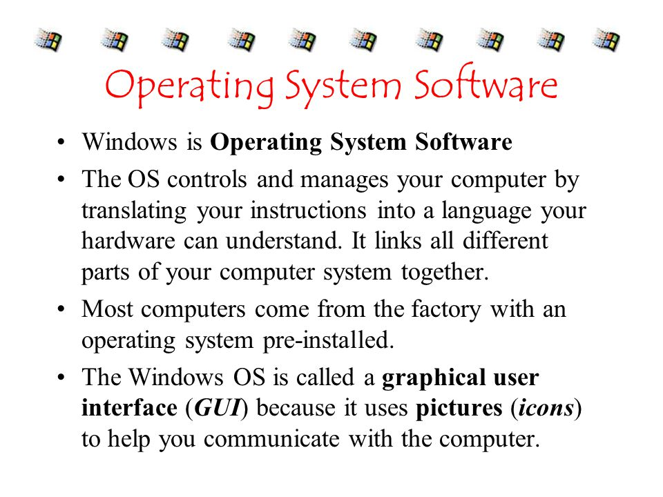 Operating System Software Windows is Operating System Software The OS controls and manages your computer by translating your instructions into a language your hardware can understand.