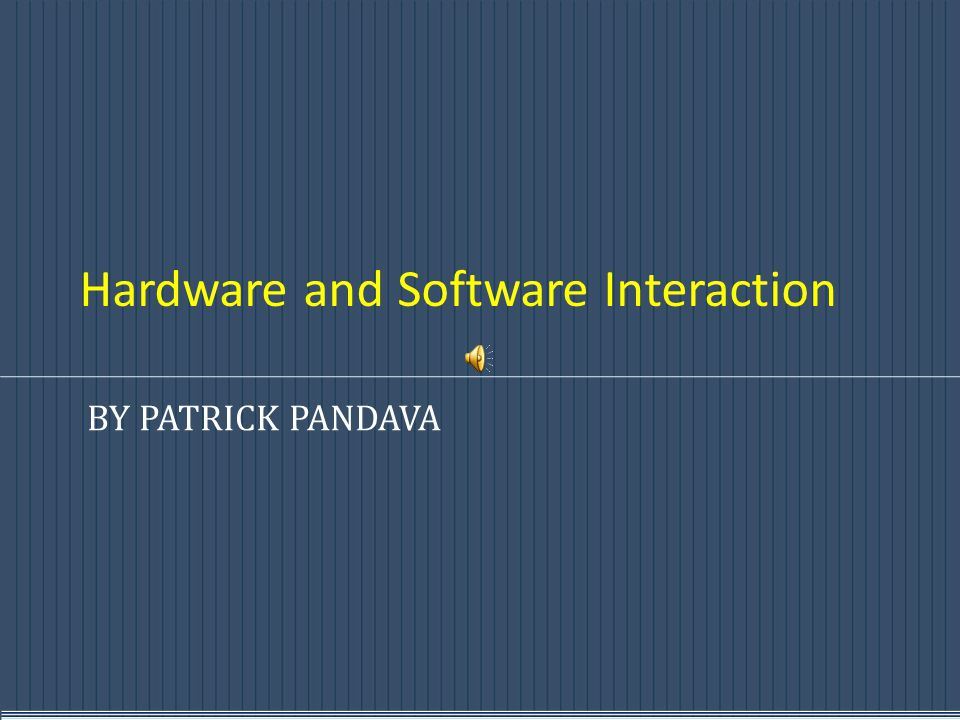 Hardware and Software Interaction BY PATRICK PANDAVA