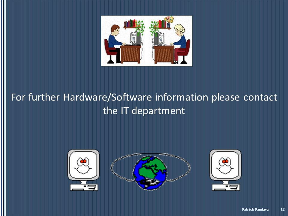 For further Hardware/Software information please contact the IT department Patrick Pandava 12