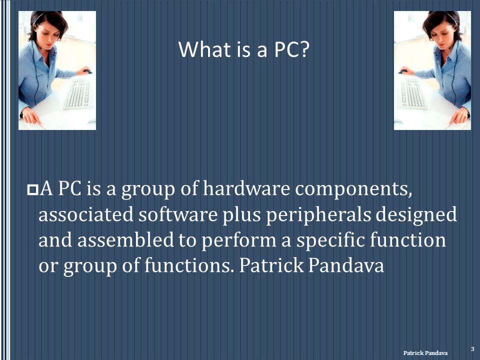 What is a PC? A PC is a group of hardware components, associated software plus peripherals designed and assembled to perform a specific function or gr