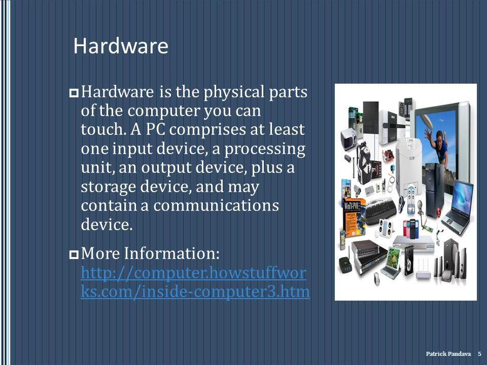 Hardware Hardware is the physical parts of the computer you can touch. A PC comprises at least one input device, a processing unit, an output device,