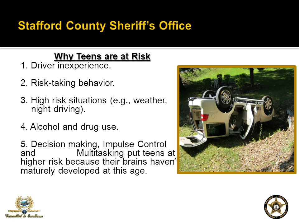 Why Teens are at Risk 1. Driver inexperience. 2. Risk-taking behavior. 3. High risk situations (e.g., weather, night driving). 4. Alcohol and drug use