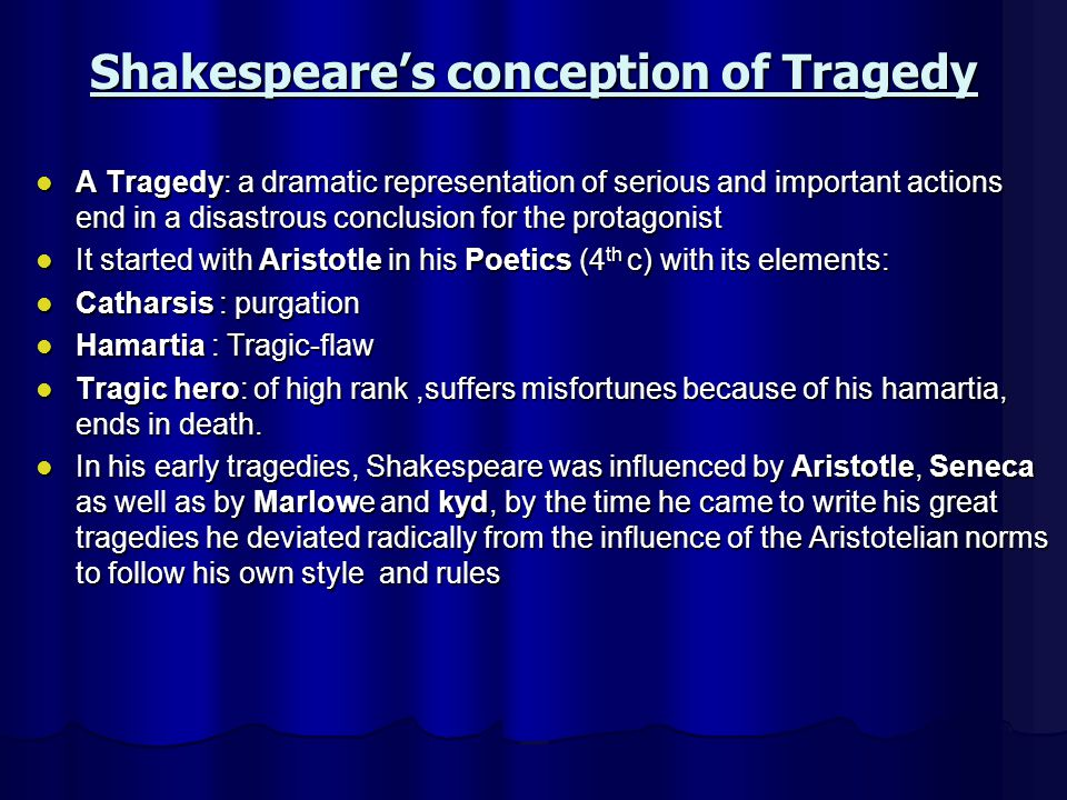 Shakespeares conception of Tragedy A Tragedy: a dramatic representation of serious and important actions end in a disastrous conclusion for the protag