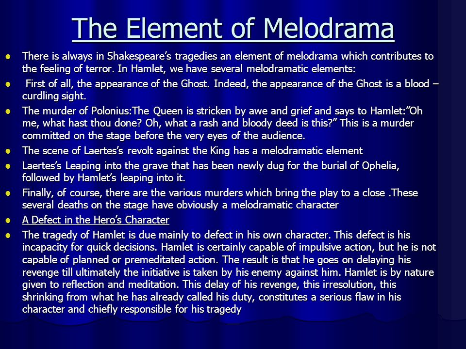 The Element of Melodrama There is always in Shakespeares tragedies an element of melodrama which contributes to the feeling of terror. In Hamlet, we h