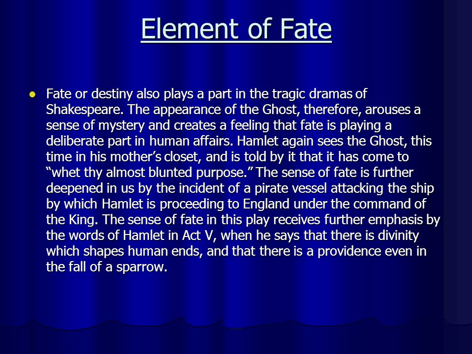 Element of Fate Fate or destiny also plays a part in the tragic dramas of Shakespeare. The appearance of the Ghost, therefore, arouses a sense of myst