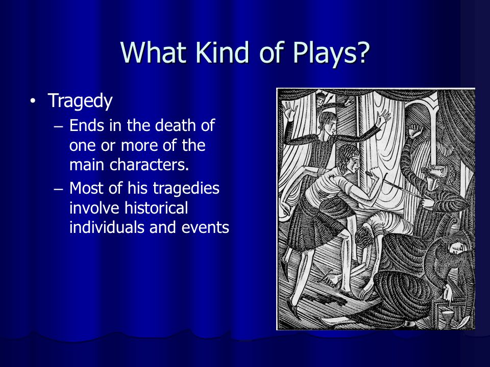 What Kind of Plays? Tragedy – Ends in the death of one or more of the main characters. – Most of his tragedies involve historical individuals and even