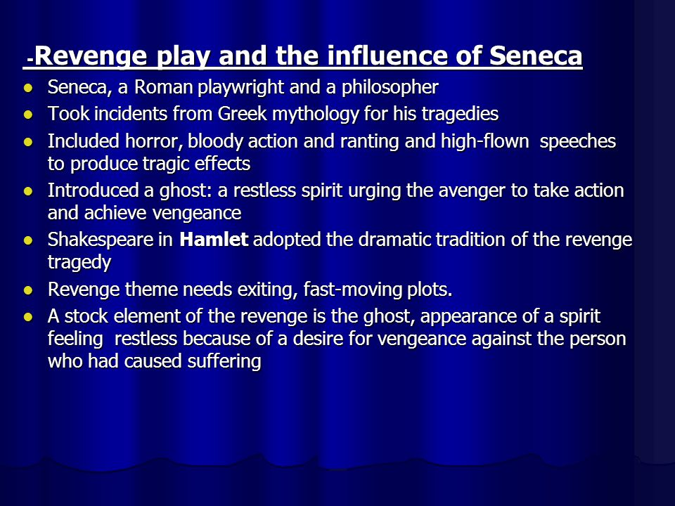 - Revenge play and the influence of Seneca Seneca, a Roman playwright and a philosopher Seneca, a Roman playwright and a philosopher Took incidents from Greek mythology for his tragedies Took incidents from Greek mythology for his tragedies Included horror, bloody action and ranting and high-flown speeches to produce tragic effects Included horror, bloody action and ranting and high-flown speeches to produce tragic effects Introduced a ghost: a restless spirit urging the avenger to take action and achieve vengeance Introduced a ghost: a restless spirit urging the avenger to take action and achieve vengeance Shakespeare in Hamlet adopted the dramatic tradition of the revenge tragedy Shakespeare in Hamlet adopted the dramatic tradition of the revenge tragedy Revenge theme needs exiting, fast-moving plots.