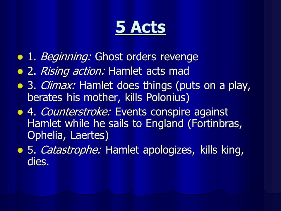5 Acts 1. Beginning: Ghost orders revenge 1. Beginning: Ghost orders revenge 2. Rising action: Hamlet acts mad 2. Rising action: Hamlet acts mad 3. Cl