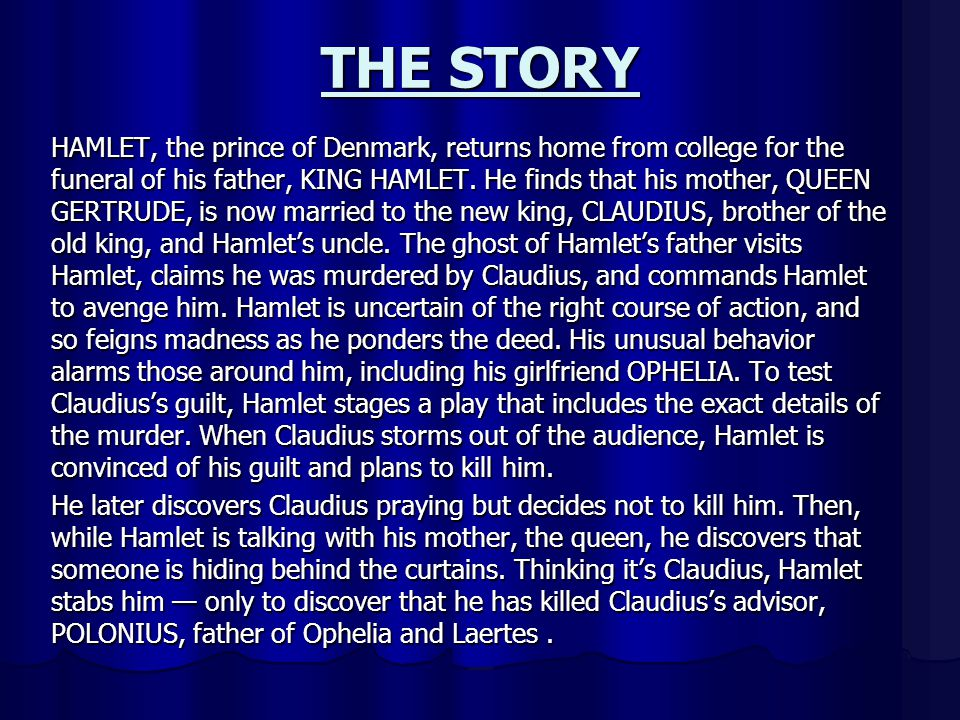THE STORY HAMLET, the prince of Denmark, returns home from college for the funeral of his father, KING HAMLET. He finds that his mother, QUEEN GERTRUD