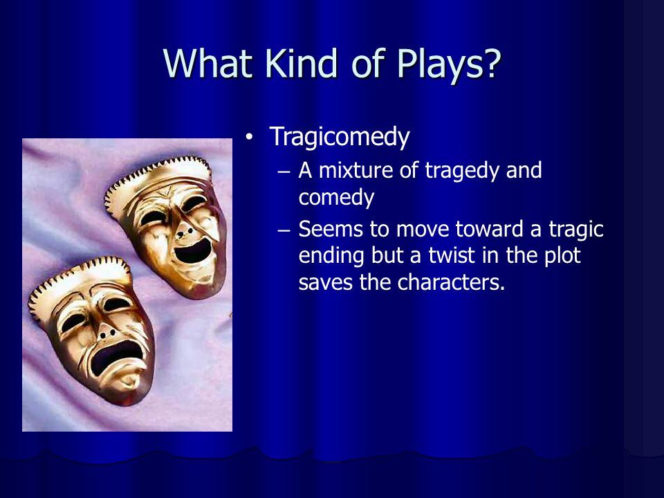 What Kind of Plays? Tragicomedy – A mixture of tragedy and comedy – Seems to move toward a tragic ending but a twist in the plot saves the characters.
