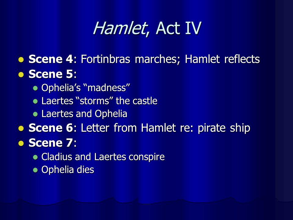 Hamlet, Act IV Scene 4: Fortinbras marches; Hamlet reflects Scene 4: Fortinbras marches; Hamlet reflects Scene 5: Scene 5: Ophelias madness Ophelias madness Laertes storms the castle Laertes storms the castle Laertes and Ophelia Laertes and Ophelia Scene 6: Letter from Hamlet re: pirate ship Scene 6: Letter from Hamlet re: pirate ship Scene 7: Scene 7: Cladius and Laertes conspire Cladius and Laertes conspire Ophelia dies Ophelia dies