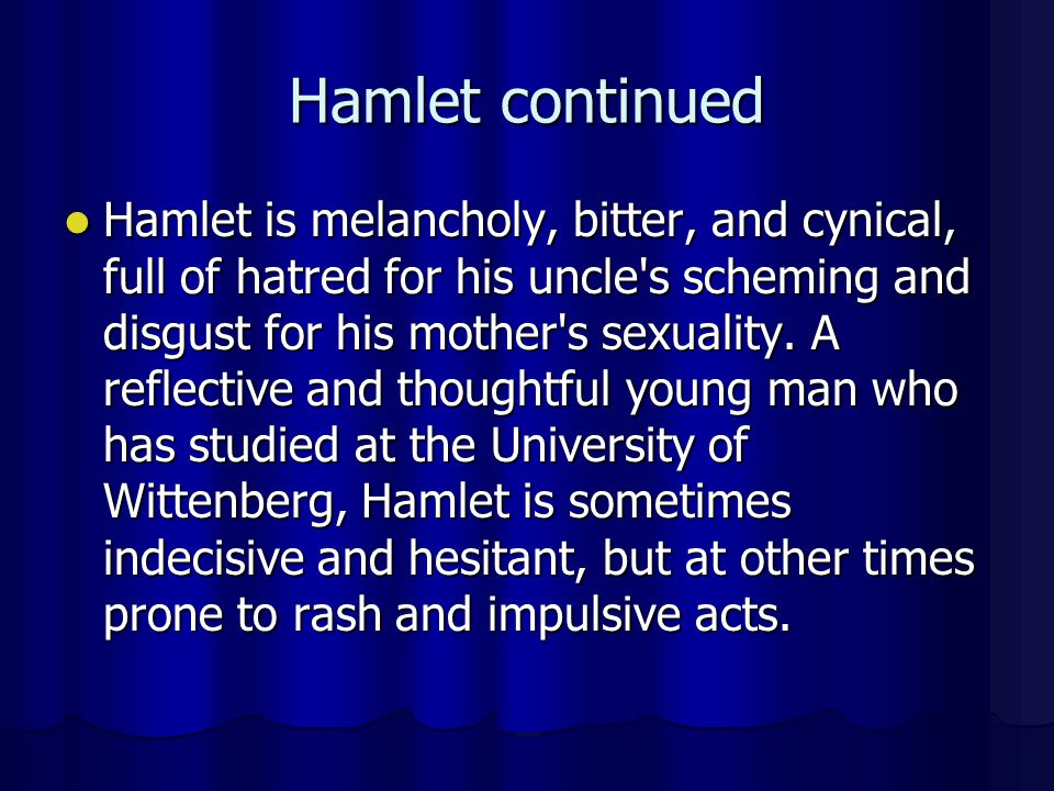 Hamlet continued Hamlet is melancholy, bitter, and cynical, full of hatred for his uncle's scheming and disgust for his mother's sexuality. A reflecti