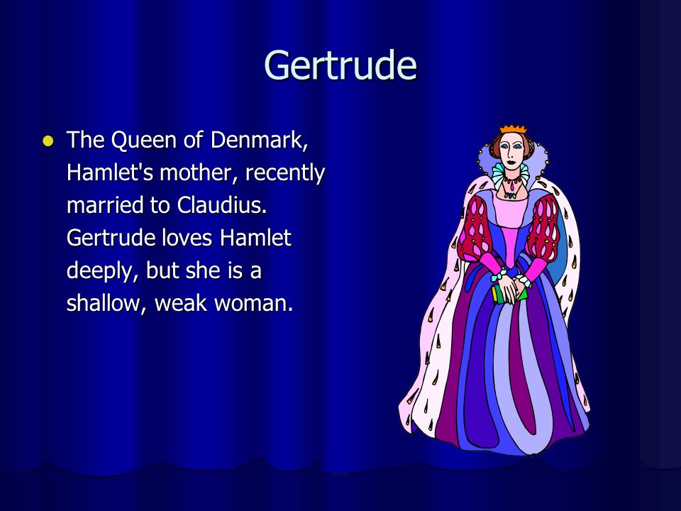 Gertrude The Queen of Denmark, Hamlet's mother, recently married to Claudius. Gertrude loves Hamlet deeply, but she is a shallow, weak woman. The Quee