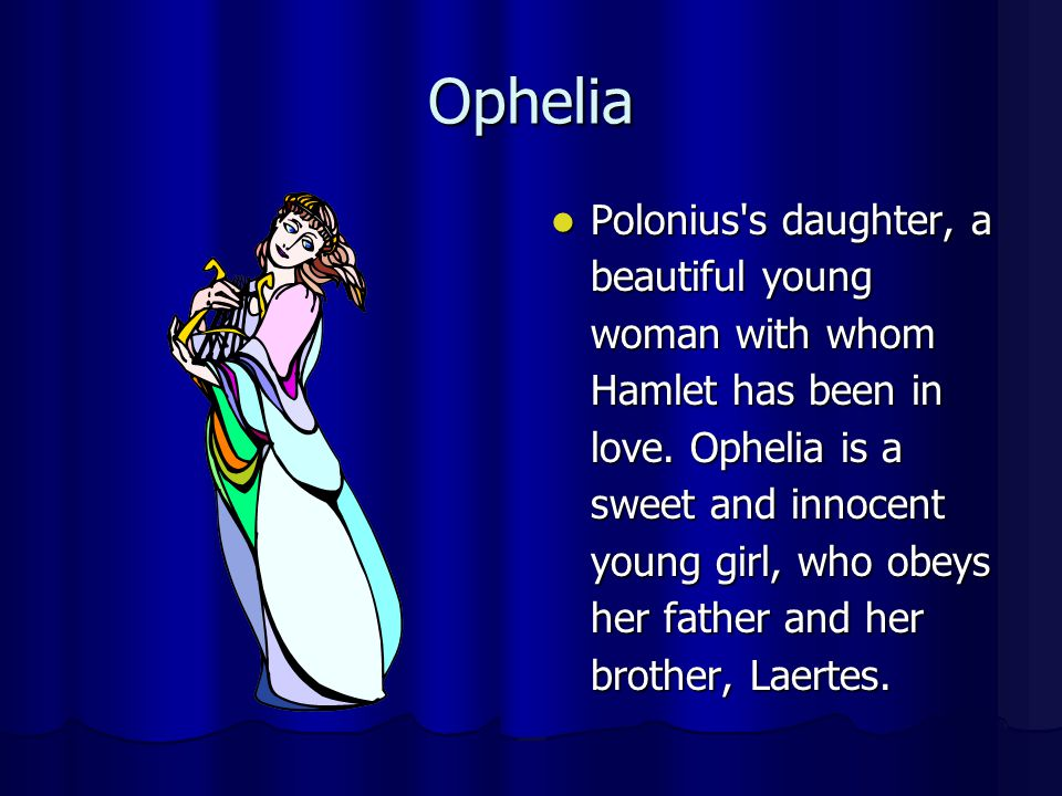 Ophelia Polonius's daughter, a beautiful young woman with whom Hamlet has been in love. Ophelia is a sweet and innocent young girl, who obeys her fath